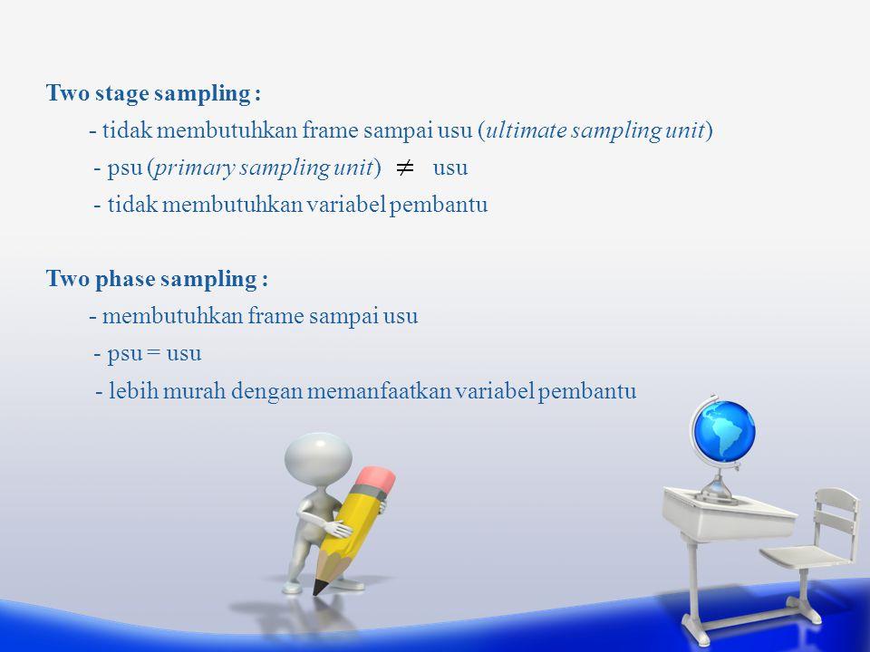 Two stage sampling : - tidak membutuhkan frame sampai usu (ultimate sampling unit) - psu (primary sampling unit) usu - tidak membutuhkan variabel pemb