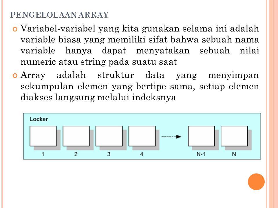 PENGELOLAAN ARRAY Variabel-variabel yang kita gunakan selama ini adalah variable biasa yang memiliki sifat bahwa sebuah nama variable hanya dapat menyatakan sebuah nilai numeric atau string pada suatu saat Array adalah struktur data yang menyimpan sekumpulan elemen yang bertipe sama, setiap elemen diakses langsung melalui indeksnya