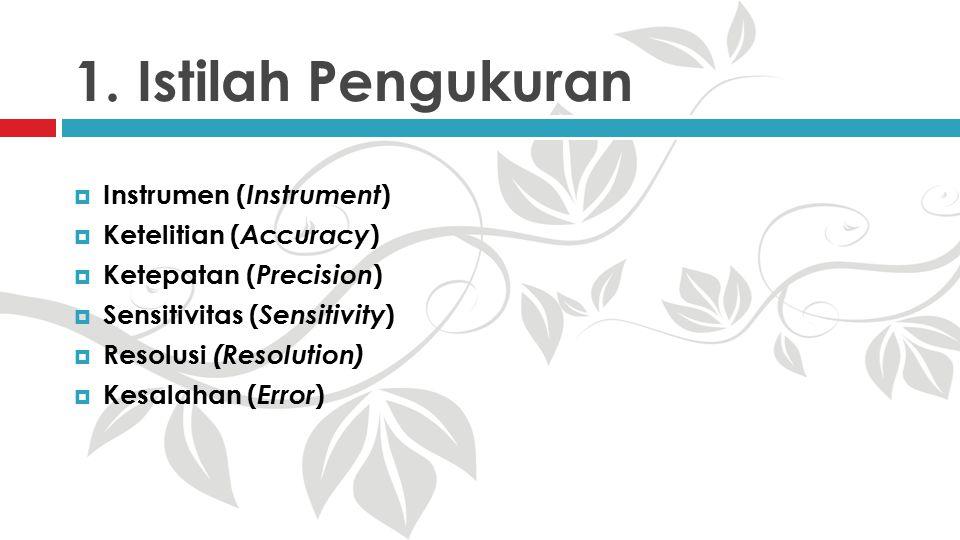 1. Istilah Pengukuran  Instrumen ( Instrument )  Ketelitian ( Accuracy )  Ketepatan ( Precision )  Sensitivitas ( Sensitivity )  Resolusi (Resolu