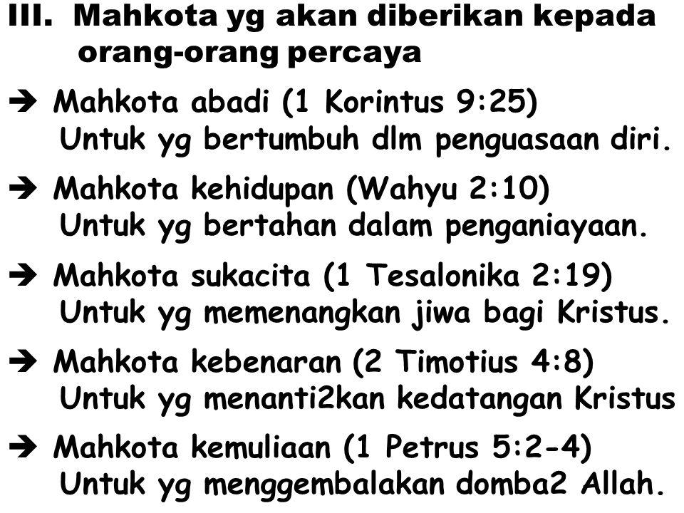 III. Mahkota yg akan diberikan kepada orang-orang percaya  Mahkota abadi (1 Korintus 9:25) Untuk yg bertumbuh dlm penguasaan diri.  Mahkota kehidupa
