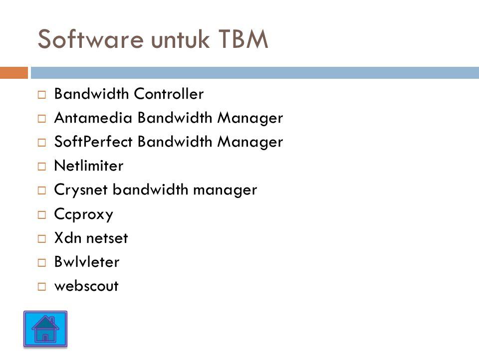 Software untuk TBM  Bandwidth Controller  Antamedia Bandwidth Manager  SoftPerfect Bandwidth Manager  Netlimiter  Crysnet bandwidth manager  Ccproxy  Xdn netset  Bwlvleter  webscout