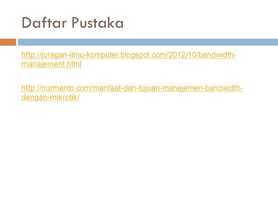 Daftar Pustaka http://juragan-ilmu-komputer.blogspot.com/2012/10/bandwidth- manajement.html http://nurmanto.com/manfaat-dan-tujuan-manajemen-bandwidth- dengan-mikrotik/