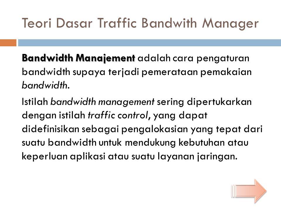Teori Dasar Traffic Bandwith Manager Bandwidth Manajement Bandwidth Manajement adalah cara pengaturan bandwidth supaya terjadi pemerataan pemakaian bandwidth.