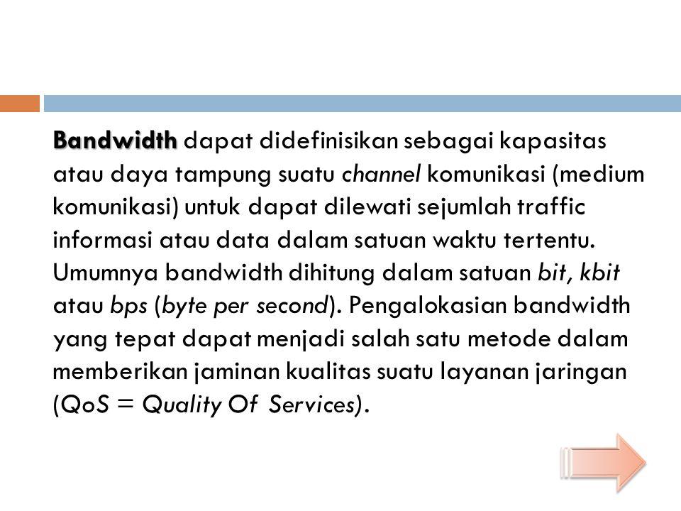 Bandwidth Bandwidth dapat didefinisikan sebagai kapasitas atau daya tampung suatu channel komunikasi (medium komunikasi) untuk dapat dilewati sejumlah