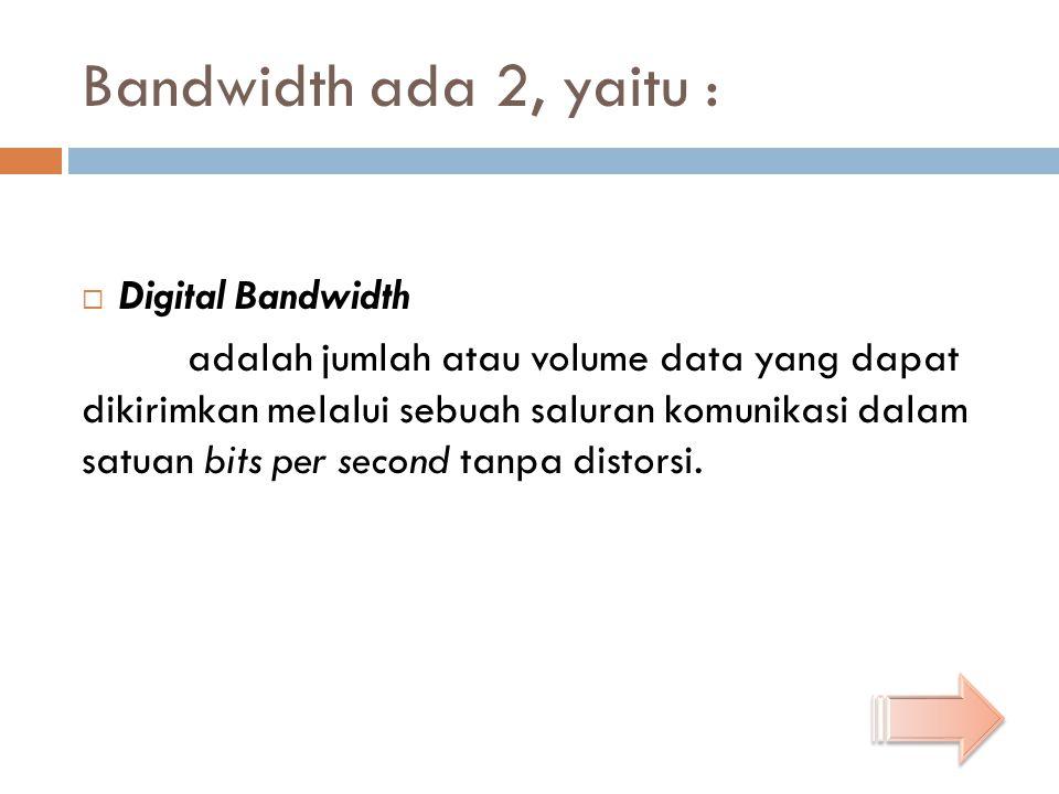 Bandwidth ada 2, yaitu :  Digital Bandwidth adalah jumlah atau volume data yang dapat dikirimkan melalui sebuah saluran komunikasi dalam satuan bits per second tanpa distorsi.