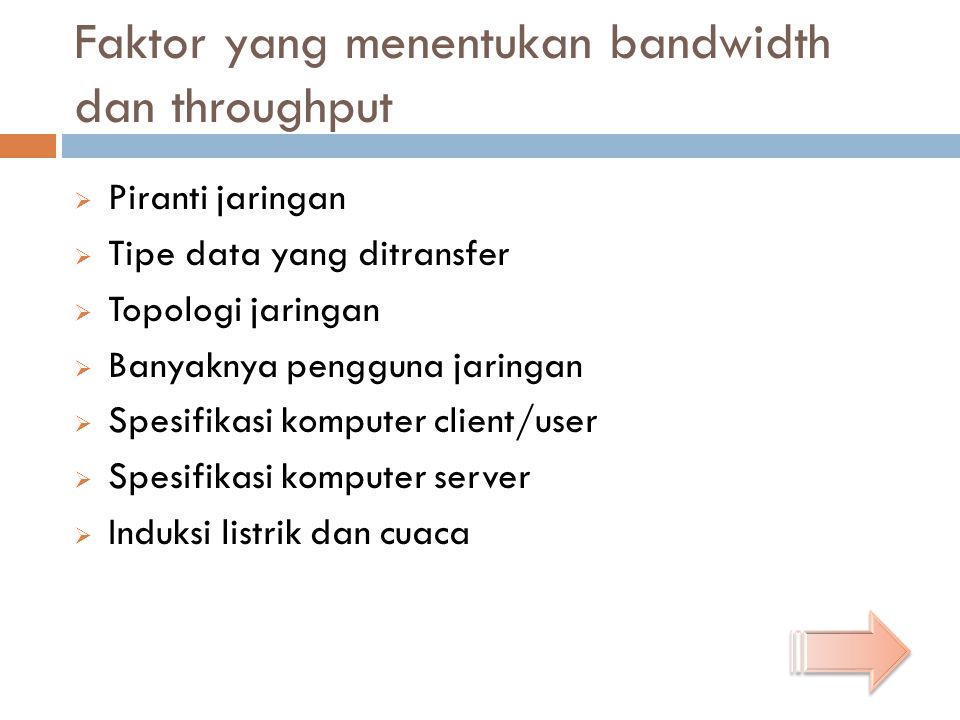 Faktor yang menentukan bandwidth dan throughput  Piranti jaringan  Tipe data yang ditransfer  Topologi jaringan  Banyaknya pengguna jaringan  Spe