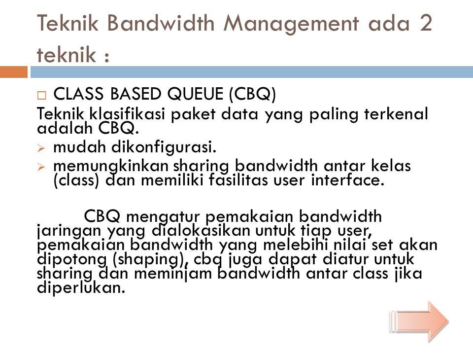 Teknik Bandwidth Management ada 2 teknik :  CLASS BASED QUEUE (CBQ) Teknik klasifikasi paket data yang paling terkenal adalah CBQ.  mudah dikonfigur