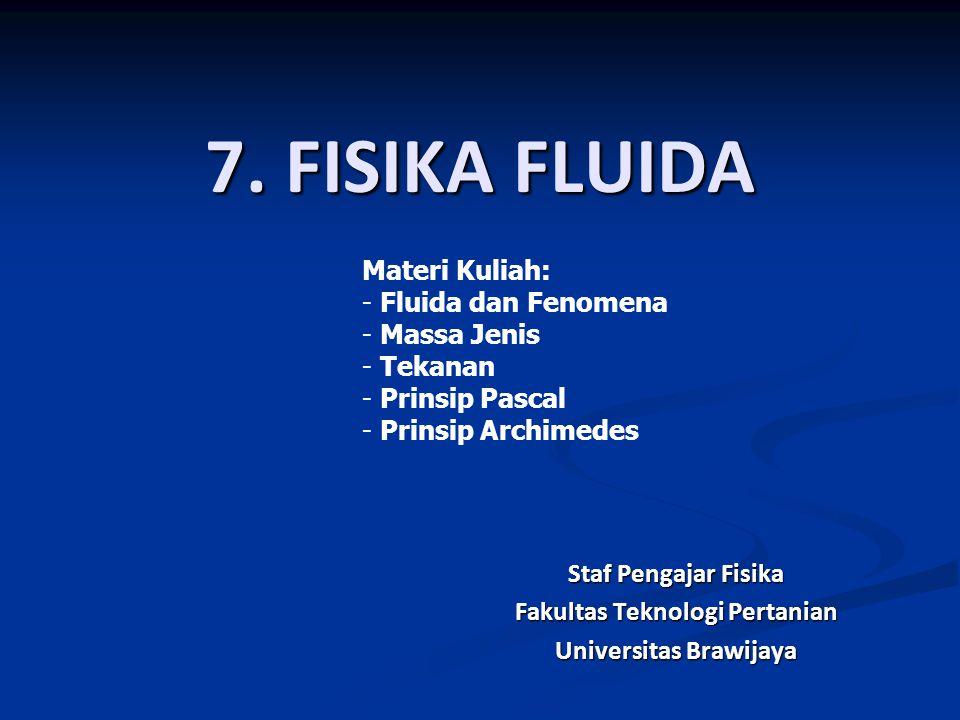 Staf Pengajar Fisika Fakultas Teknologi Pertanian Universitas Brawijaya 7. FISIKA FLUIDA Materi Kuliah: - Fluida dan Fenomena - Massa Jenis - Tekanan
