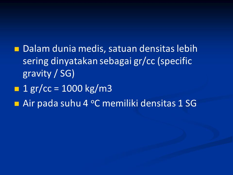 Dalam dunia medis, satuan densitas lebih sering dinyatakan sebagai gr/cc (specific gravity / SG) 1 gr/cc = 1000 kg/m3 Air pada suhu 4 o C memiliki den