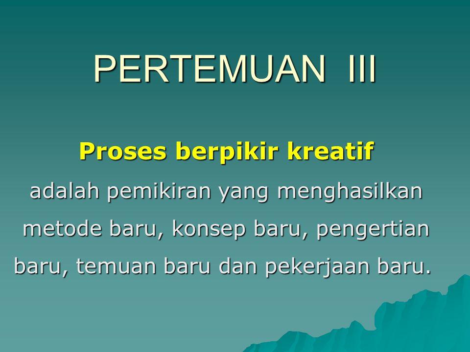 PERTEMUAN III Proses berpikir kreatif adalah pemikiran yang menghasilkan metode baru, konsep baru, pengertian baru, temuan baru dan pekerjaan baru.