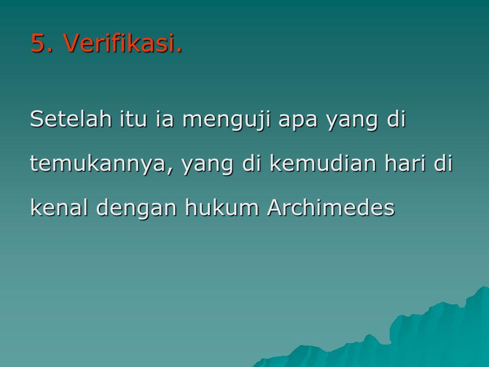 5. Verifikasi. Setelah itu ia menguji apa yang di temukannya, yang di kemudian hari di kenal dengan hukum Archimedes