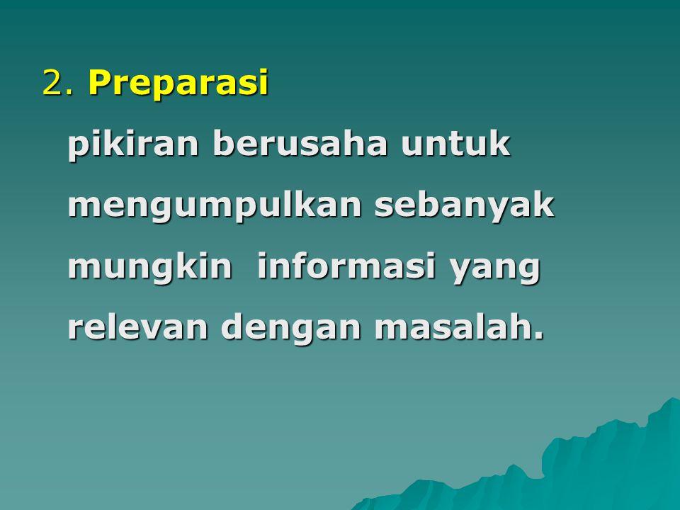 2. Preparasi pikiran berusaha untuk mengumpulkan sebanyak mungkin informasi yang relevan dengan masalah.