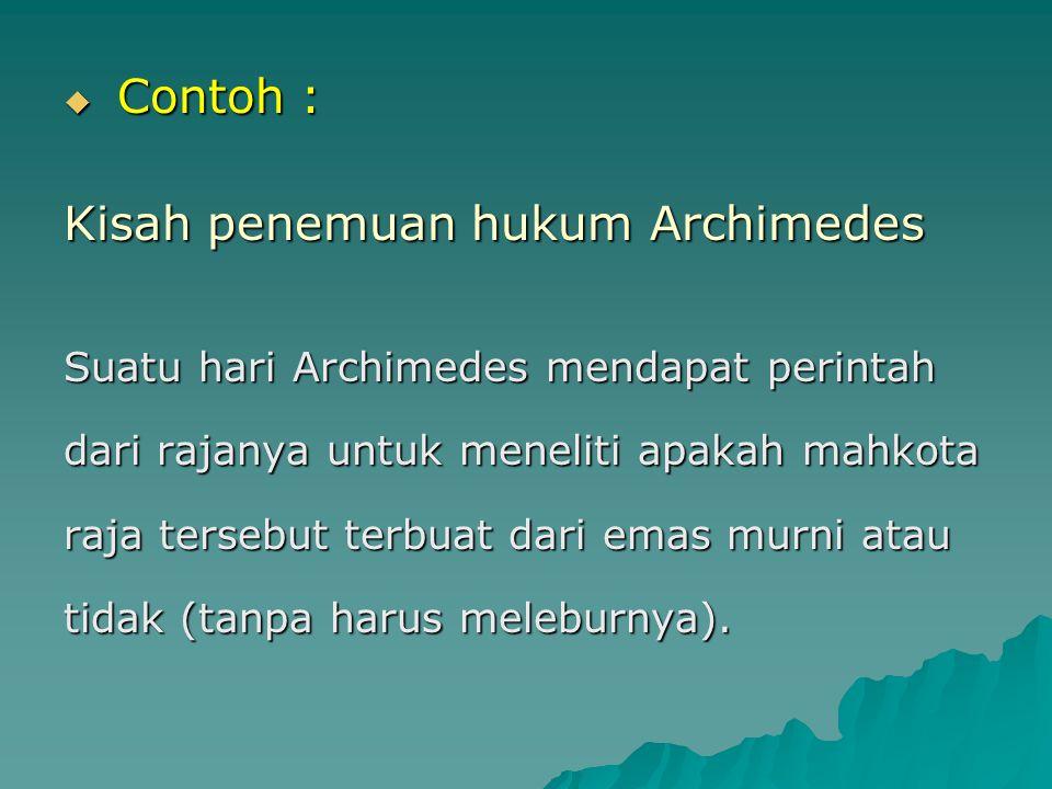  Contoh : Kisah penemuan hukum Archimedes Suatu hari Archimedes mendapat perintah dari rajanya untuk meneliti apakah mahkota raja tersebut terbuat da