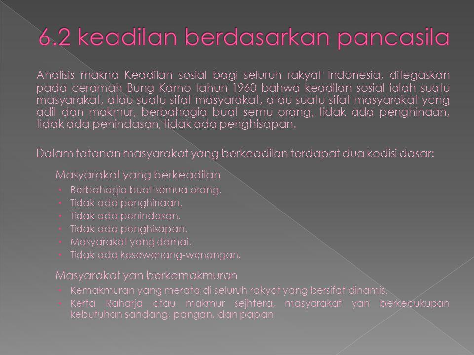 Analisis makna Keadilan sosial bagi seluruh rakyat Indonesia, ditegaskan pada ceramah Bung Karno tahun 1960 bahwa keadilan sosial ialah suatu masyarakat, atau suatu sifat masyarakat, atau suatu sifat masyarakat yang adil dan makmur, berbahagia buat semu orang, tidak ada penghinaan, tidak ada penindasan, tidak ada penghisapan.