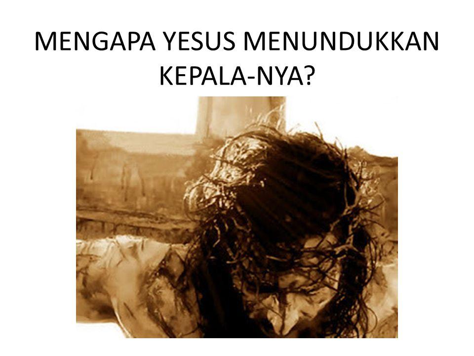 MENGAPA YESUS MENUNDUKKAN KEPALA-NYA?