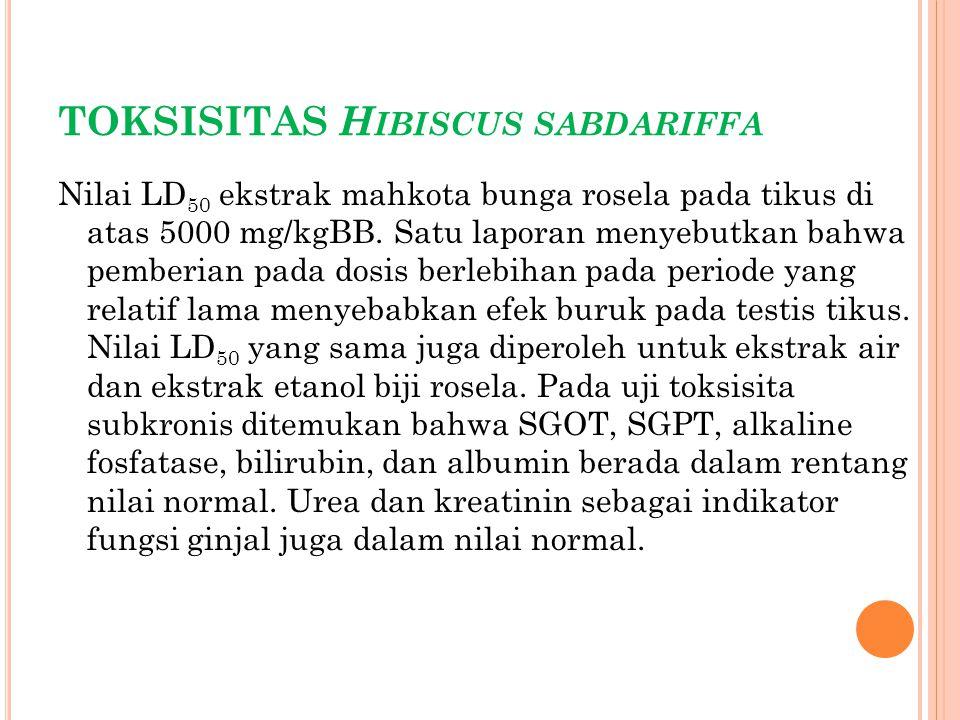 TOKSISITAS H IBISCUS SABDARIFFA Nilai LD 50 ekstrak mahkota bunga rosela pada tikus di atas 5000 mg/kgBB. Satu laporan menyebutkan bahwa pemberian pad