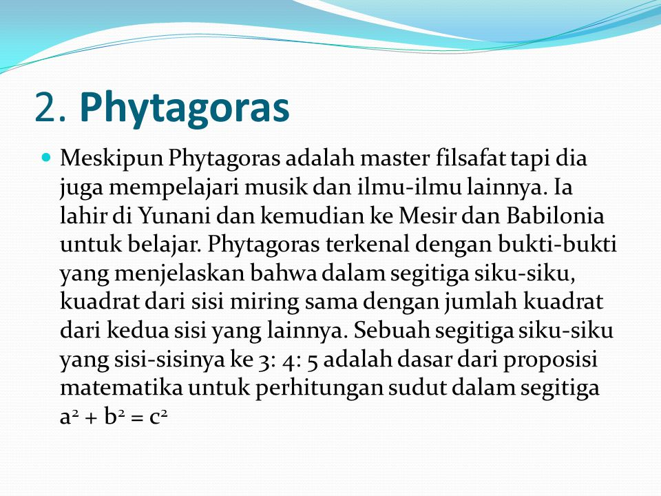 2. Phytagoras Meskipun Phytagoras adalah master filsafat tapi dia juga mempelajari musik dan ilmu-ilmu lainnya. Ia lahir di Yunani dan kemudian ke Mes