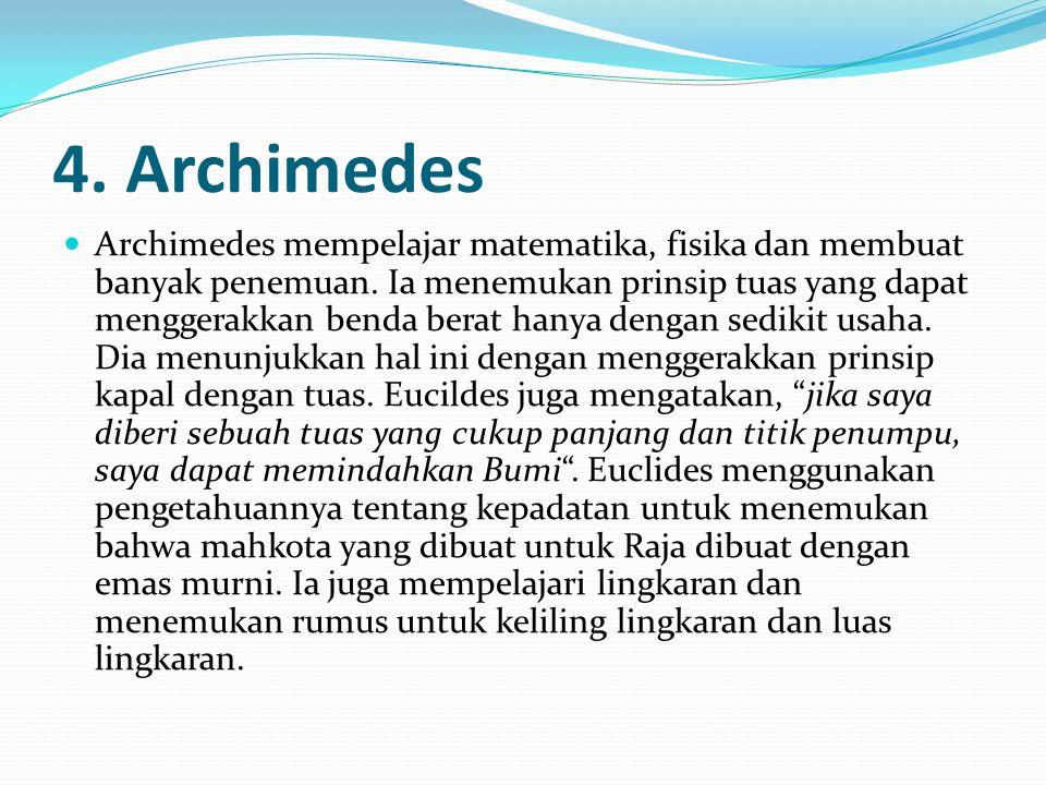 4.Archimedes Archimedes mempelajar matematika, fisika dan membuat banyak penemuan.