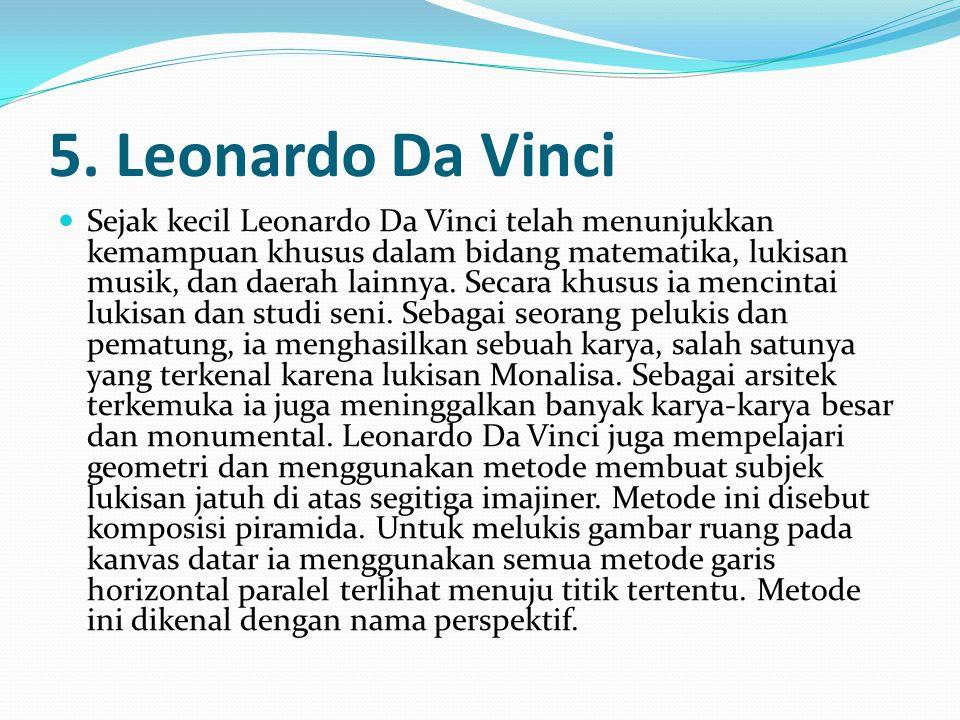 5. Leonardo Da Vinci Sejak kecil Leonardo Da Vinci telah menunjukkan kemampuan khusus dalam bidang matematika, lukisan musik, dan daerah lainnya. Seca