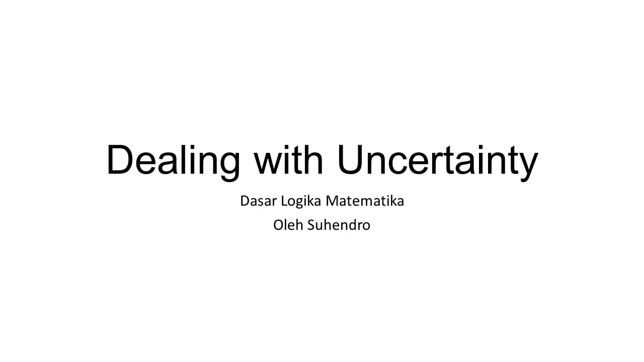 Dealing with Uncertainty Dasar Logika Matematika Oleh Suhendro
