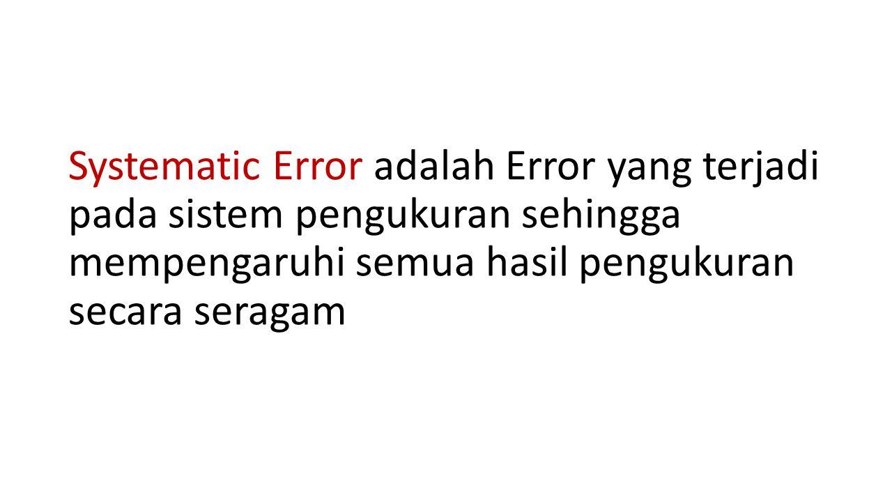 Systematic Error adalah Error yang terjadi pada sistem pengukuran sehingga mempengaruhi semua hasil pengukuran secara seragam