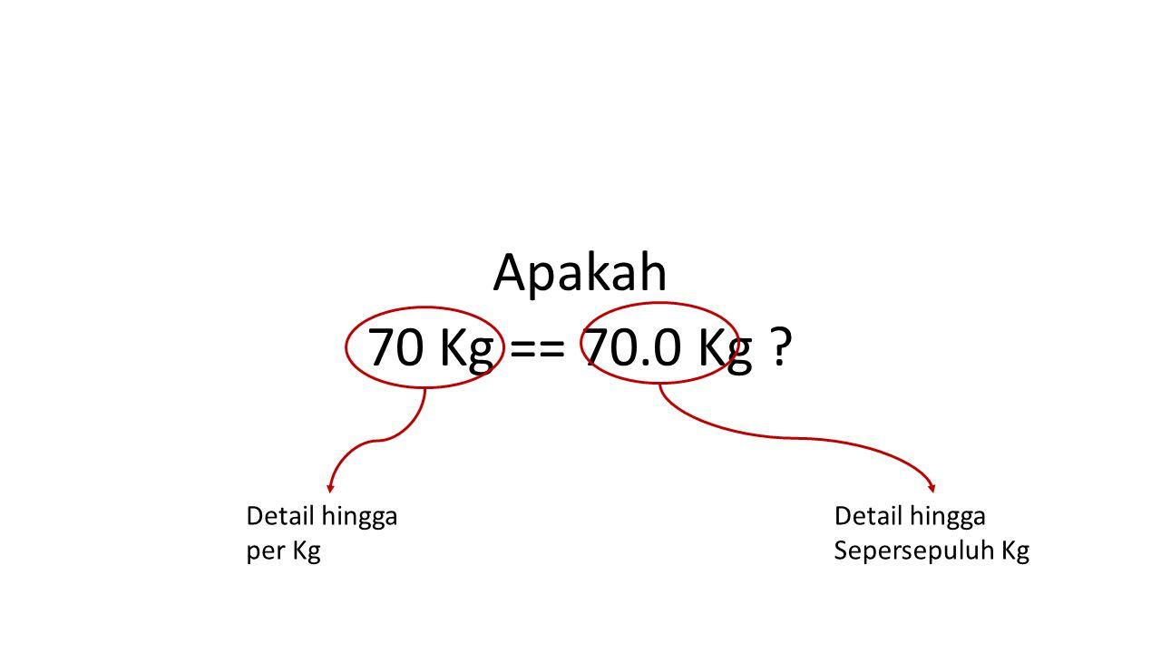 Apakah 70 Kg == 70.0 Kg ? Detail hingga Sepersepuluh Kg Detail hingga per Kg
