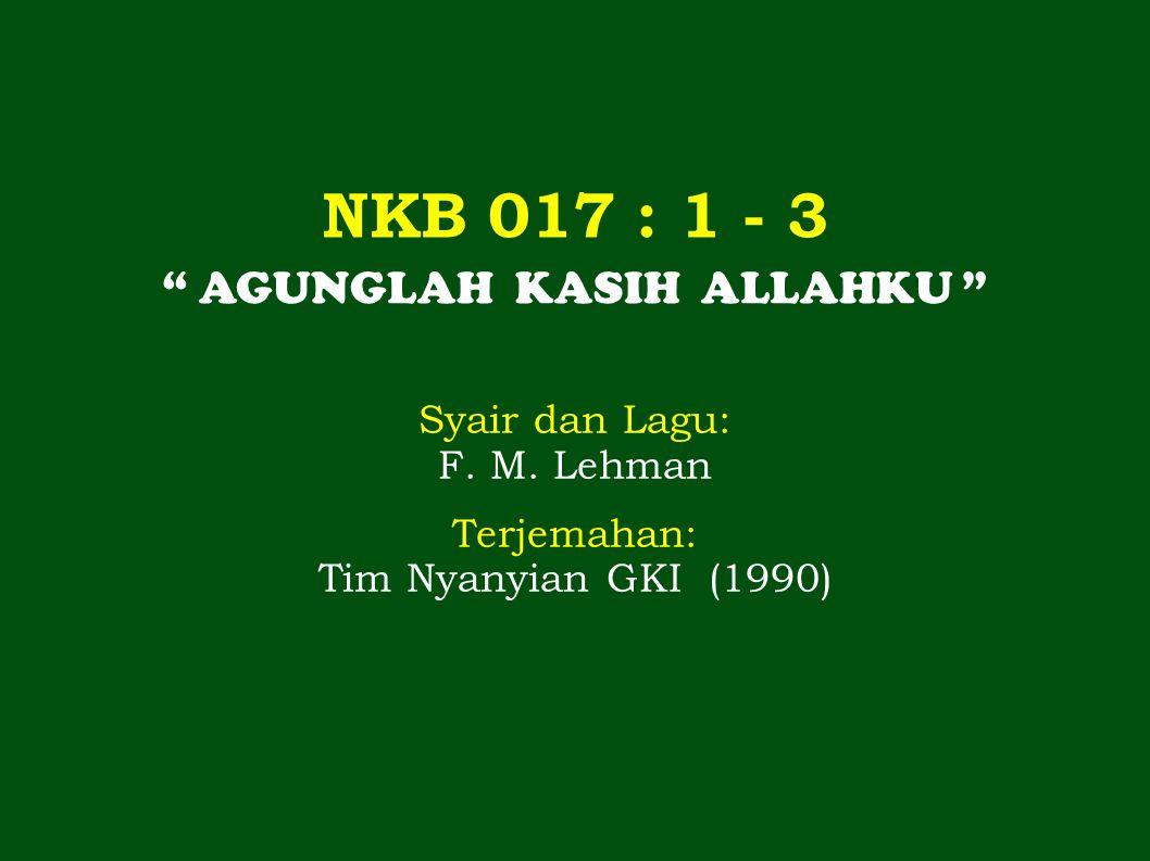 """NKB 017 : 1 - 3 """" AGUNGLAH KASIH ALLAHKU """" Syair dan Lagu: F. M. Lehman Terjemahan: Tim Nyanyian GKI (1990)"""