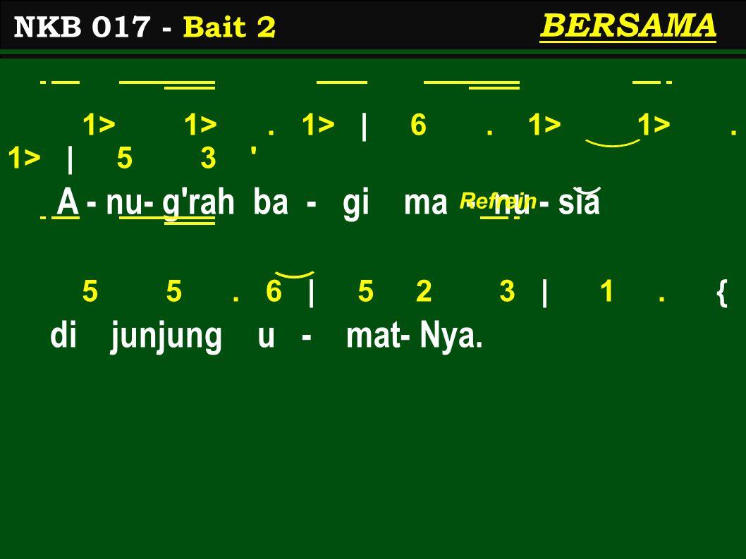1> 1>. 1> | 6. 1> 1>. 1> | 5 3 ' A - nu- g'rah ba - gi ma - nu - sia 5 5. 6 | 5 2 3 | 1. { di junjung u - mat- Nya. NKB 017 - Bait 2 BERSAMA Refrein