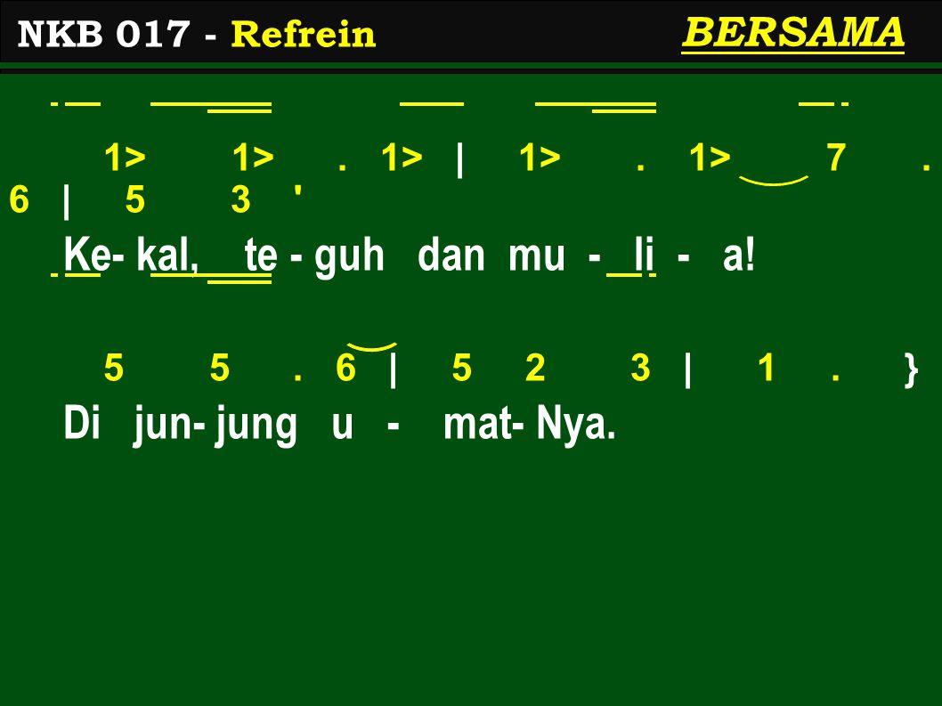 1> 1>. 1> | 1>. 1> 7. 6 | 5 3 ' Ke- kal, te - guh dan mu - li - a! 5 5. 6 | 5 2 3 | 1. } Di jun- jung u - mat- Nya. NKB 017 - Refrein BERSAMA