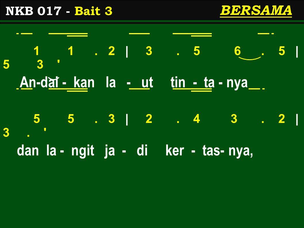 1 1. 2 | 3. 5 6. 5 | 5 3 ' An-dai - kan la - ut tin - ta - nya 5 5. 3 | 2. 4 3. 2 | 3. ' dan la - ngit ja - di ker - tas- nya, NKB 017 - Bait 3 BERSAM