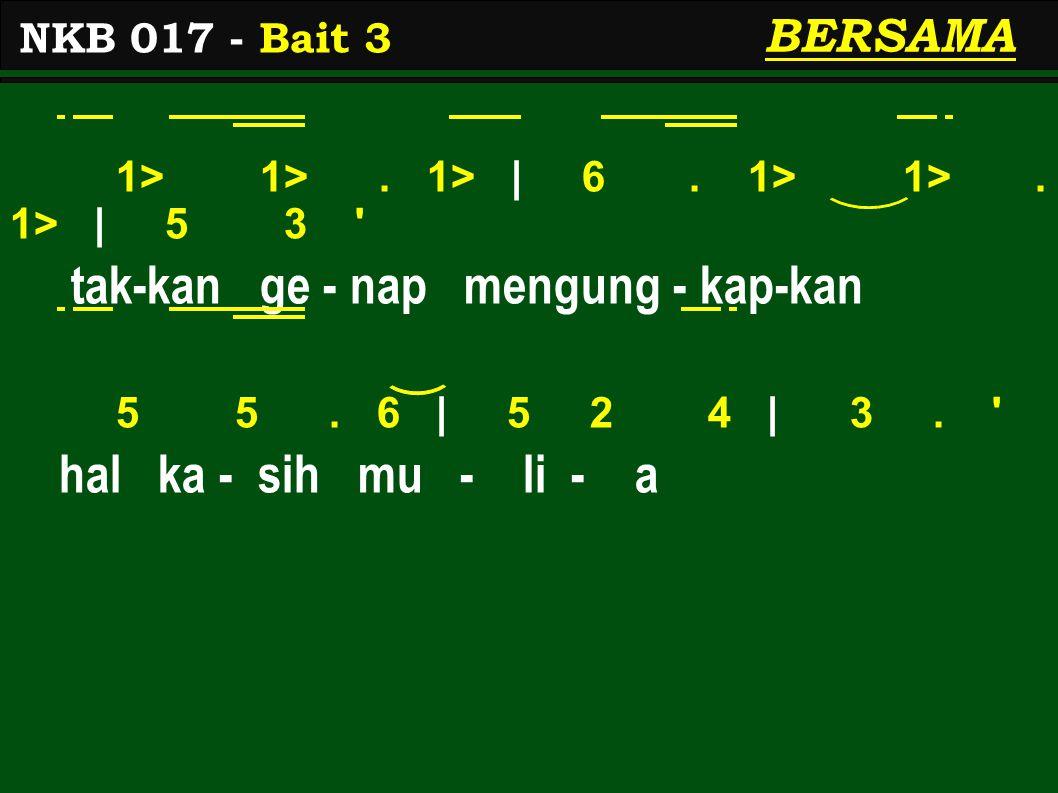 1> 1>. 1> | 6. 1> 1>. 1> | 5 3 ' tak-kan ge - nap mengung - kap-kan 5 5. 6 | 5 2 4 | 3. ' hal ka - sih mu - li - a NKB 017 - Bait 3 BERSAMA