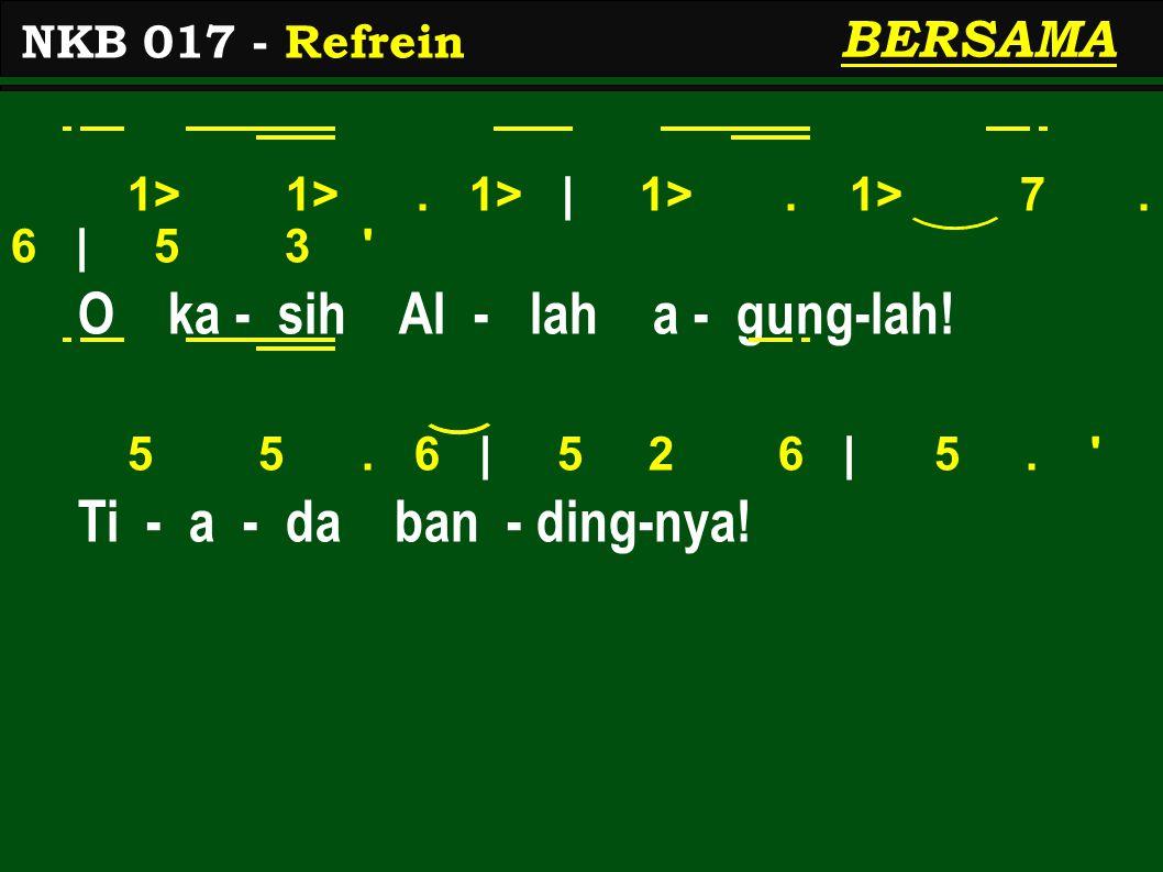 1> 1>. 1> | 1>. 1> 7. 6 | 5 3 ' O ka - sih Al - lah a - gung-lah! 5 5. 6 | 5 2 6 | 5. ' Ti - a - da ban - ding-nya! NKB 017 - Refrein BERSAMA