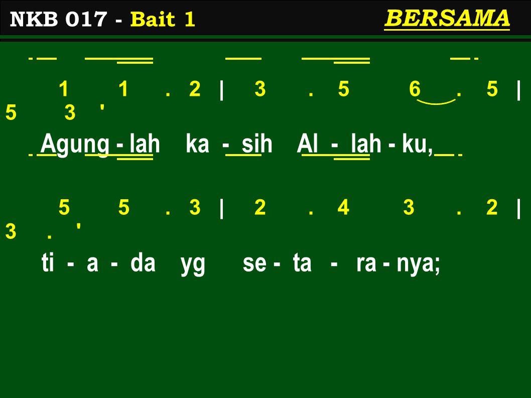 1 1. 2 | 3. 5 6. 5 | 5 3 ' Agung - lah ka - sih Al - lah - ku, 5 5. 3 | 2. 4 3. 2 | 3. ' ti - a - da yg se - ta - ra - nya; NKB 017 - Bait 1 BERSAMA