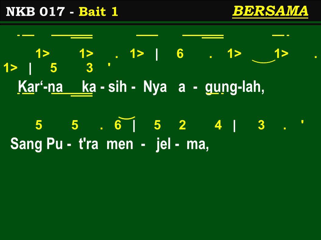 1> 1>. 1> | 6. 1> 1>. 1> | 5 3 ' Kar'-na ka - sih - Nya a - gung-lah, 5 5. 6 | 5 2 4 | 3. ' Sang Pu - t'ra men - jel - ma, NKB 017 - Bait 1 BERSAMA