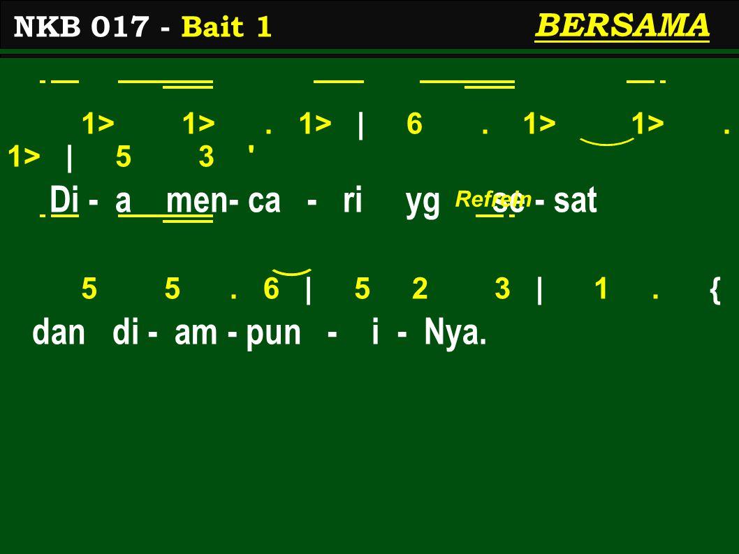 1> 1>. 1> | 6. 1> 1>. 1> | 5 3 ' Di - a men- ca - ri yg se - sat 5 5. 6 | 5 2 3 | 1. { dan di - am - pun - i - Nya. NKB 017 - Bait 1 BERSAMA Refrein