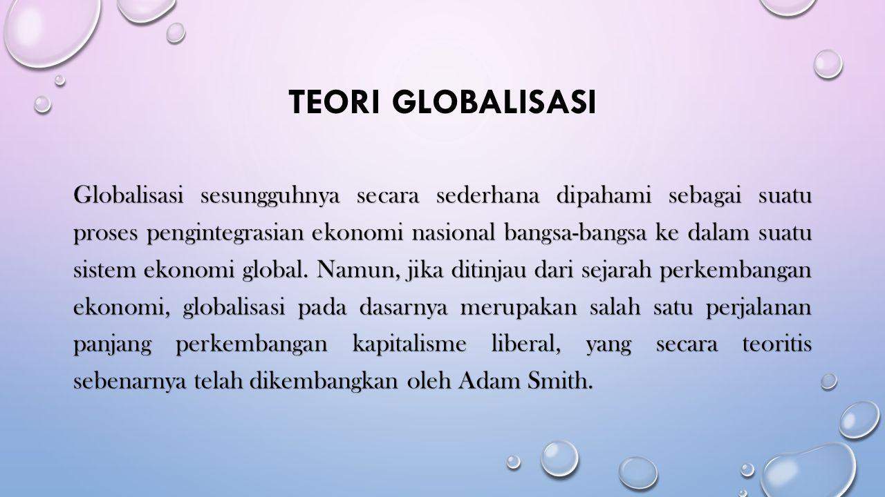TEORI GLOBALISASI Globalisasi sesungguhnya secara sederhana dipahami sebagai suatu proses pengintegrasian ekonomi nasional bangsa-bangsa ke dalam suatu sistem ekonomi global.