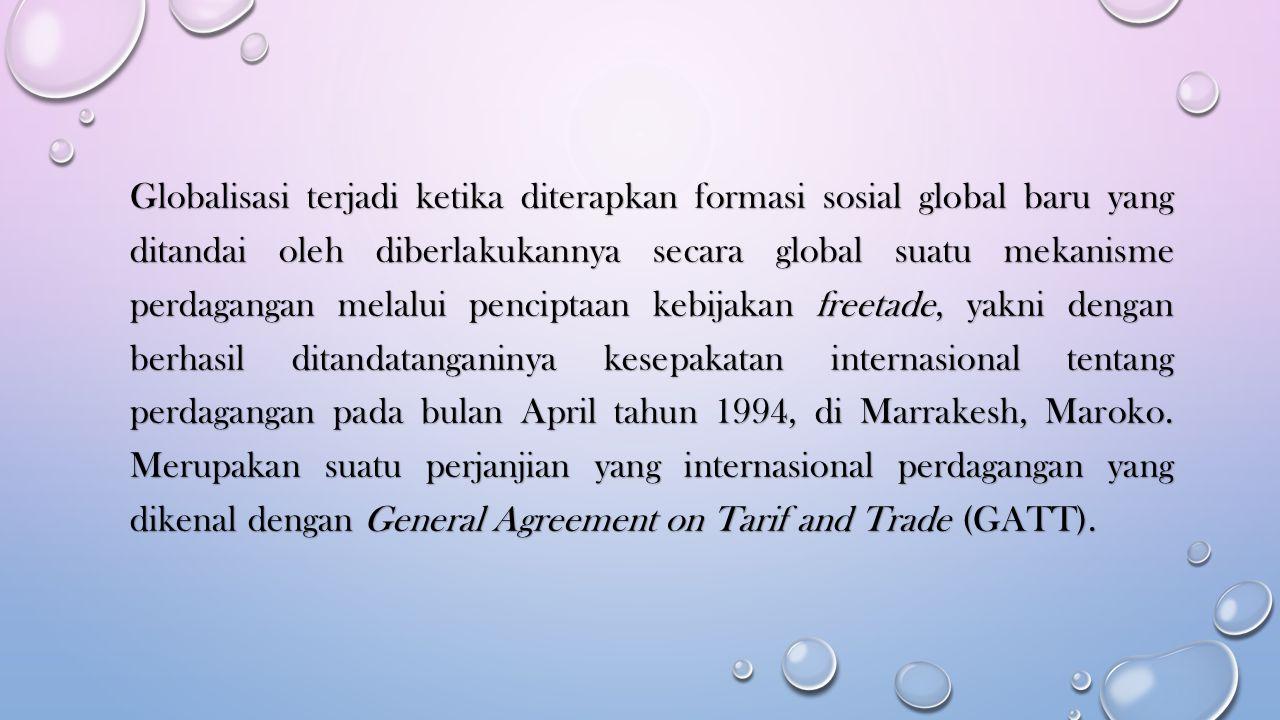 Globalisasi terjadi ketika diterapkan formasi sosial global baru yang ditandai oleh diberlakukannya secara global suatu mekanisme perdagangan melalui penciptaan kebijakan freetade, yakni dengan berhasil ditandatanganinya kesepakatan internasional tentang perdagangan pada bulan April tahun 1994, di Marrakesh, Maroko.