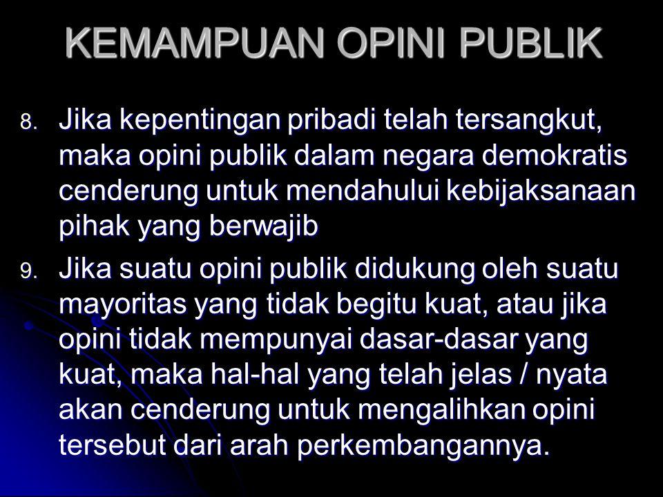 KEMAMPUAN OPINI PUBLIK 8. Jika kepentingan pribadi telah tersangkut, maka opini publik dalam negara demokratis cenderung untuk mendahului kebijaksanaa