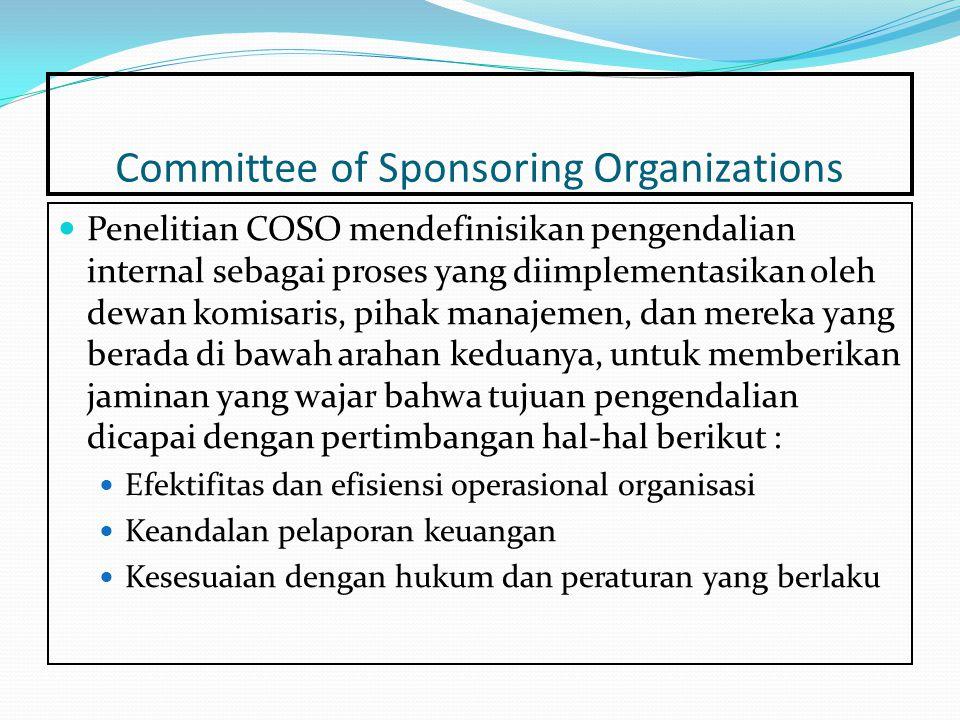 Committee of Sponsoring Organizations Penelitian COSO mendefinisikan pengendalian internal sebagai proses yang diimplementasikan oleh dewan komisaris, pihak manajemen, dan mereka yang berada di bawah arahan keduanya, untuk memberikan jaminan yang wajar bahwa tujuan pengendalian dicapai dengan pertimbangan hal-hal berikut : Efektifitas dan efisiensi operasional organisasi Keandalan pelaporan keuangan Kesesuaian dengan hukum dan peraturan yang berlaku