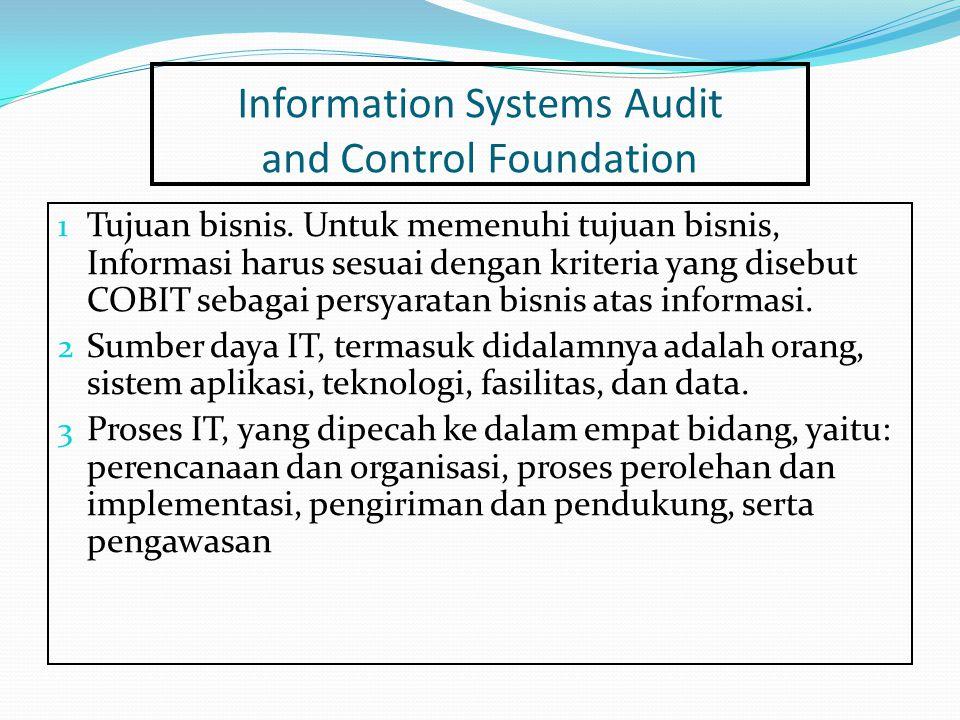 Information Systems Audit and Control Foundation 1 Tujuan bisnis. Untuk memenuhi tujuan bisnis, Informasi harus sesuai dengan kriteria yang disebut CO