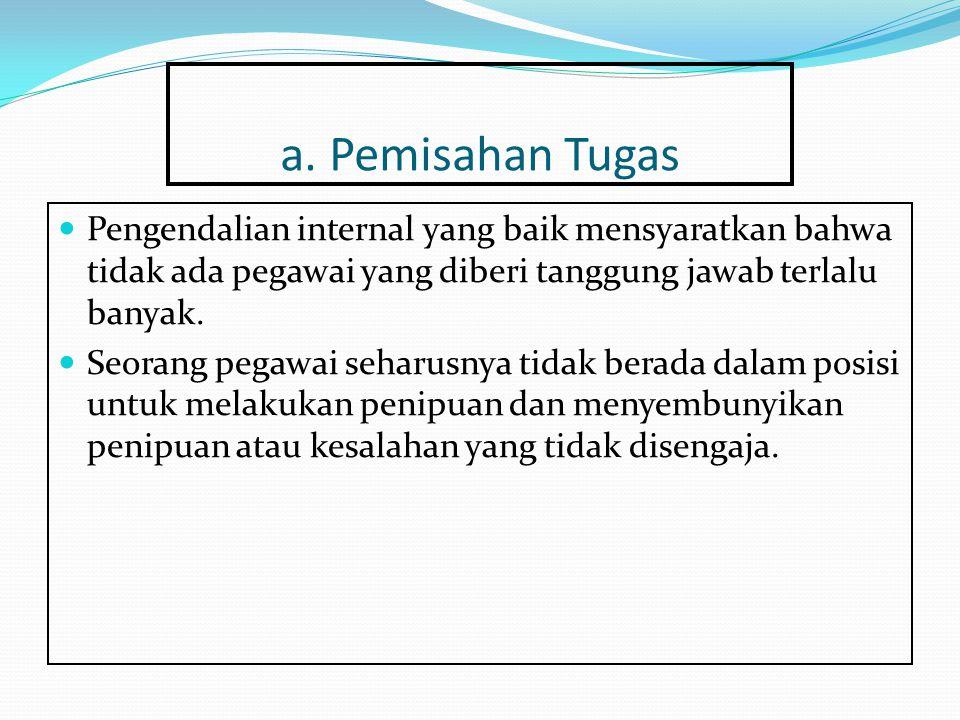 a. Pemisahan Tugas Pengendalian internal yang baik mensyaratkan bahwa tidak ada pegawai yang diberi tanggung jawab terlalu banyak. Seorang pegawai seh