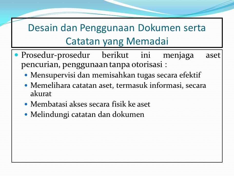 Desain dan Penggunaan Dokumen serta Catatan yang Memadai Prosedur-prosedur berikut ini menjaga aset pencurian, penggunaan tanpa otorisasi : Mensupervisi dan memisahkan tugas secara efektif Memelihara catatan aset, termasuk informasi, secara akurat Membatasi akses secara fisik ke aset Melindungi catatan dan dokumen