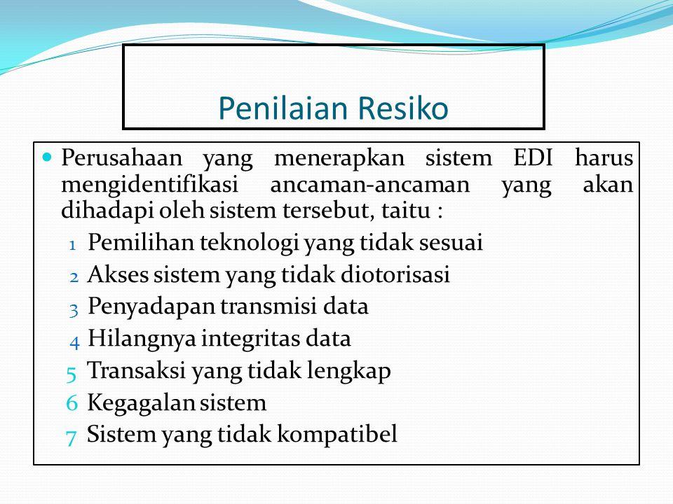 Penilaian Resiko Perusahaan yang menerapkan sistem EDI harus mengidentifikasi ancaman-ancaman yang akan dihadapi oleh sistem tersebut, taitu : 1 Pemilihan teknologi yang tidak sesuai 2 Akses sistem yang tidak diotorisasi 3 Penyadapan transmisi data 4 Hilangnya integritas data 5 Transaksi yang tidak lengkap 6 Kegagalan sistem 7 Sistem yang tidak kompatibel