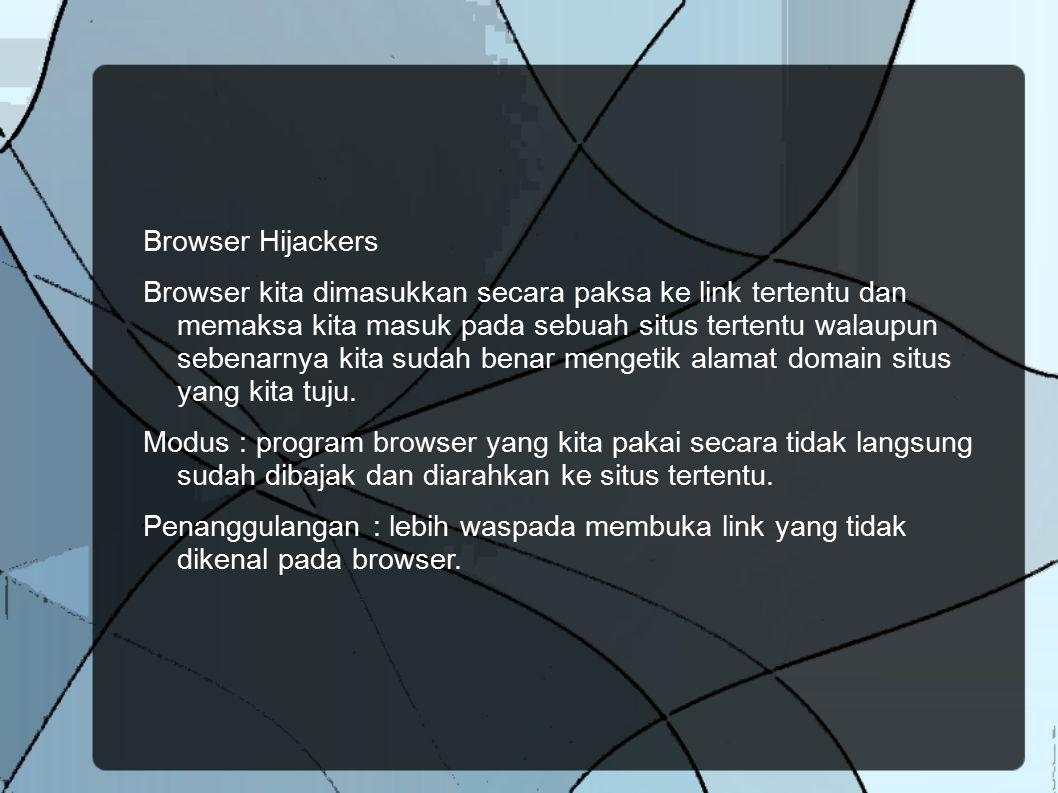 Browser Hijackers Browser kita dimasukkan secara paksa ke link tertentu dan memaksa kita masuk pada sebuah situs tertentu walaupun sebenarnya kita sud