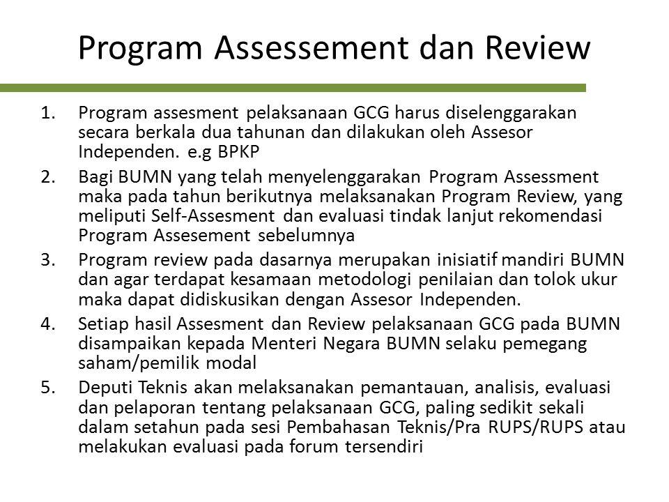 Tujuan Assessment GCG 1.Mengukur kualitas penerapan GCG di BUMN melalui penilaian/evaluasi tingkat pemenuhan kriteria GCG dengan kondisi nyata yang diterapkan di BUMN, melalui pembeian skor / nilai atas penerapan GCG dan kategori kualitas penerapan GCG-nya 2.Mengidentifikasi kekuatan dan kelemahan penerapan GCG di BUMN serta mengusulkan rekomendasi perbaikan untuk mengurangi celah (GAP) antara kriteria GCG dengan penerapan GCG di BUMN yang bersangkutan 3.Memonitor konsistensi penerapan GCG di BUMN dan memperoleh masukan untuk penyempurnaan dan pengembangan kebijakan corporate governance di lingkungan BUMN