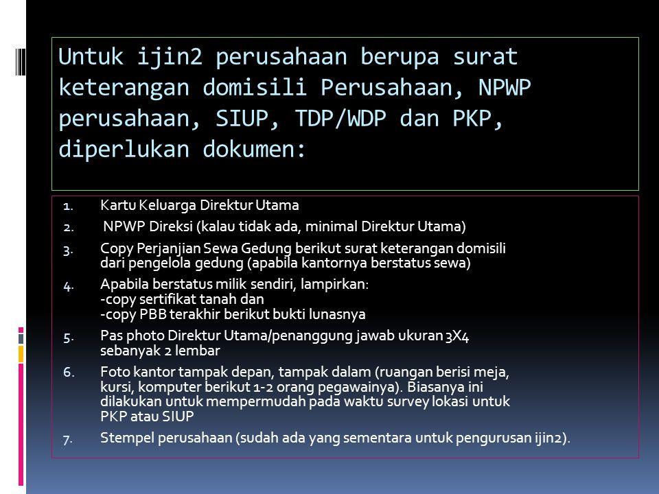 Untuk ijin2 perusahaan berupa surat keterangan domisili Perusahaan, NPWP perusahaan, SIUP, TDP/WDP dan PKP, diperlukan dokumen: 1.
