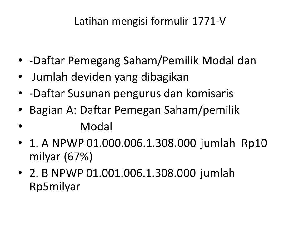 Latihan mengisi formulir 1771-V -Daftar Pemegang Saham/Pemilik Modal dan Jumlah deviden yang dibagikan -Daftar Susunan pengurus dan komisaris Bagian A