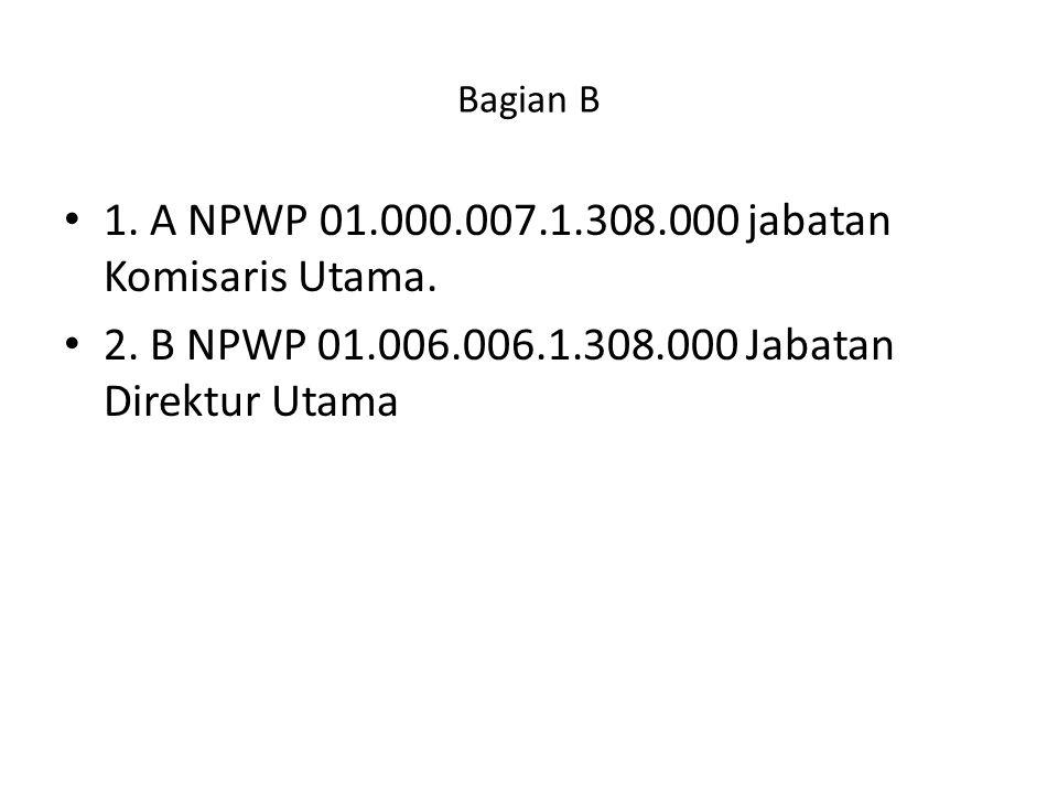 Bagian B 1. A NPWP 01.000.007.1.308.000 jabatan Komisaris Utama. 2. B NPWP 01.006.006.1.308.000 Jabatan Direktur Utama