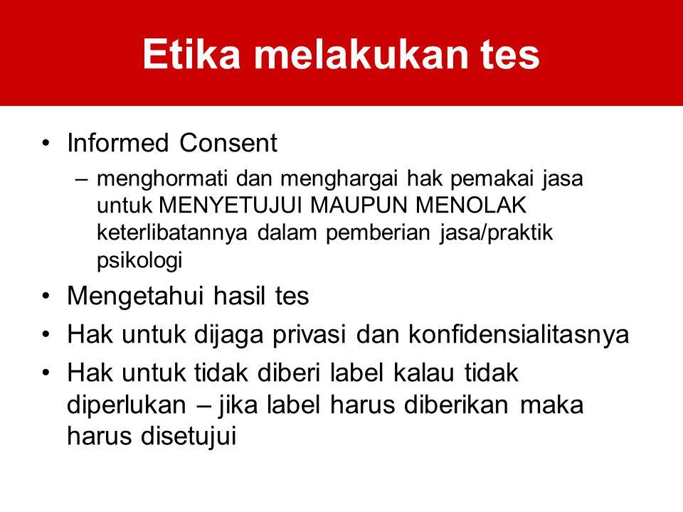Etika melakukan tes Informed Consent –menghormati dan menghargai hak pemakai jasa untuk MENYETUJUI MAUPUN MENOLAK keterlibatannya dalam pemberian jasa/praktik psikologi Mengetahui hasil tes Hak untuk dijaga privasi dan konfidensialitasnya Hak untuk tidak diberi label kalau tidak diperlukan – jika label harus diberikan maka harus disetujui