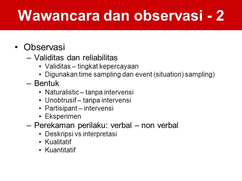 Wawancara dan observasi - 2 Observasi –Validitas dan reliabilitas Validitas – tingkat kepercayaan Digunakan time sampling dan event (situation) sampli